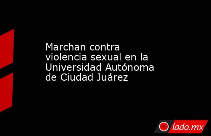 Marchan contra violencia sexual en la Universidad Autónoma de Ciudad Juárez. Noticias en tiempo real