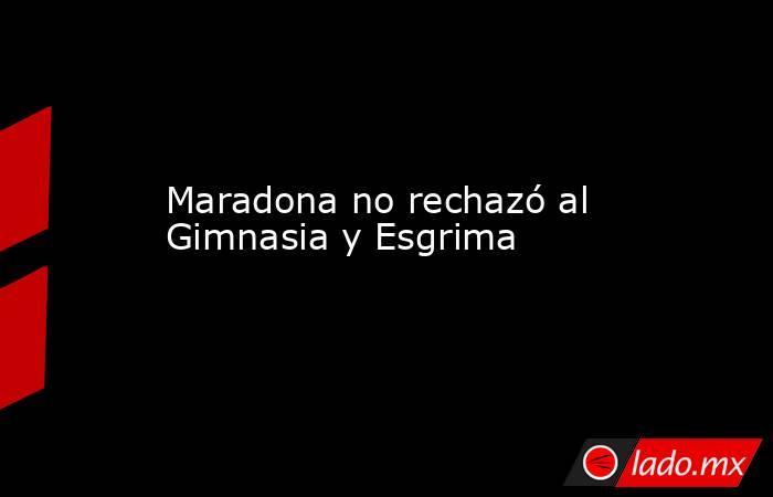 Maradona no rechazó al Gimnasia y Esgrima. Noticias en tiempo real