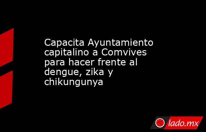 Capacita Ayuntamiento capitalino a Comvives para hacer frente al dengue, zika y chikungunya. Noticias en tiempo real