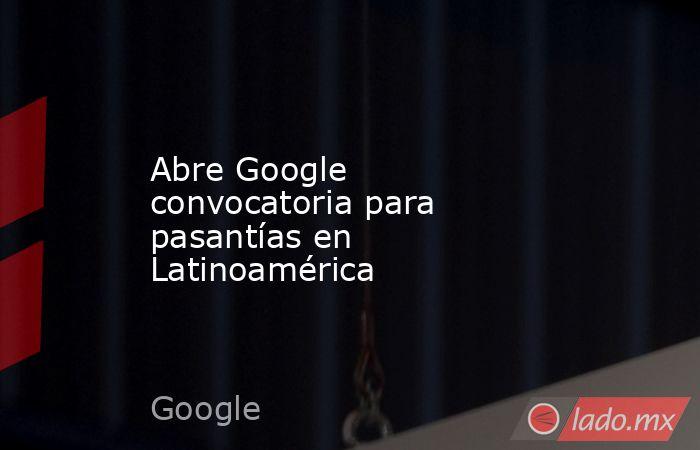 Abre Google convocatoria para pasantías en Latinoamérica. Noticias en tiempo real
