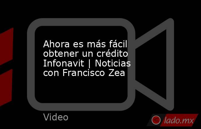 Ahora es más fácil obtener un crédito Infonavit   Noticias con Francisco Zea. Noticias en tiempo real