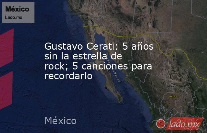 Gustavo Cerati: 5 años sin la estrella de rock; 5 canciones para recordarlo. Noticias en tiempo real