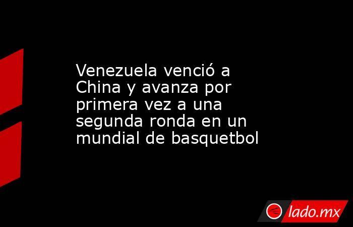 Venezuela venció a China y avanza por primera vez a una segunda ronda en un mundial de basquetbol. Noticias en tiempo real