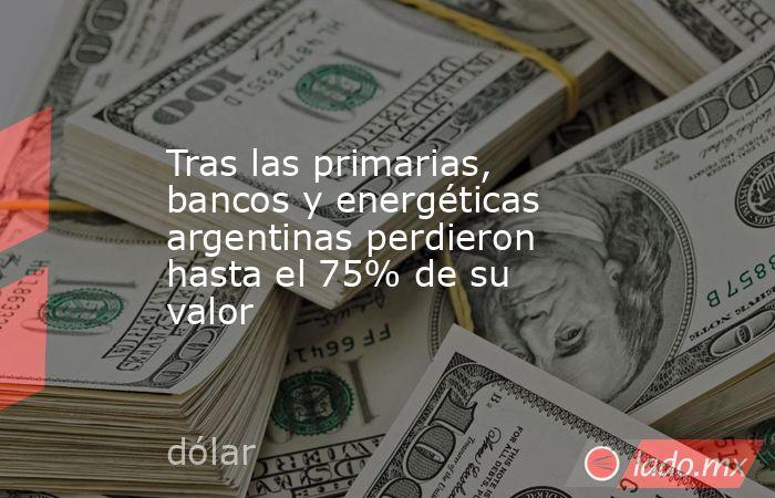 Tras las primarias, bancos y energéticas argentinas perdieron hasta el 75% de su valor. Noticias en tiempo real