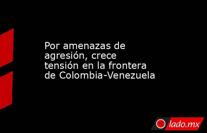 Por amenazas de agresión, crece tensión en la frontera de Colombia-Venezuela. Noticias en tiempo real