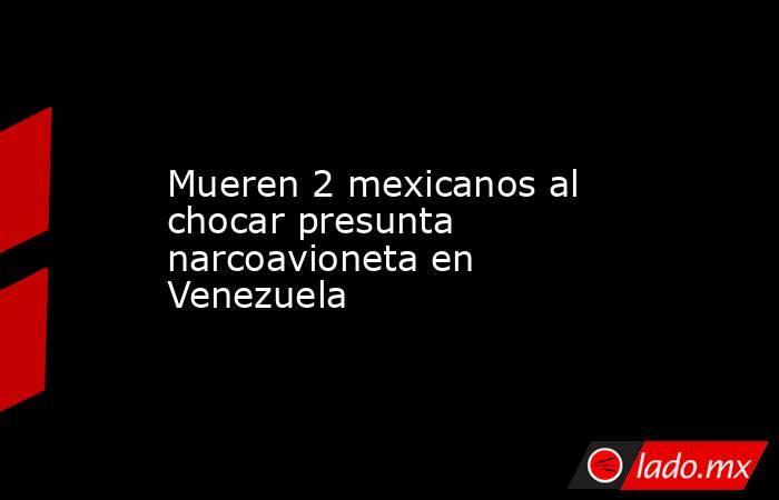 Mueren 2 mexicanos al chocar presunta narcoavioneta en Venezuela. Noticias en tiempo real
