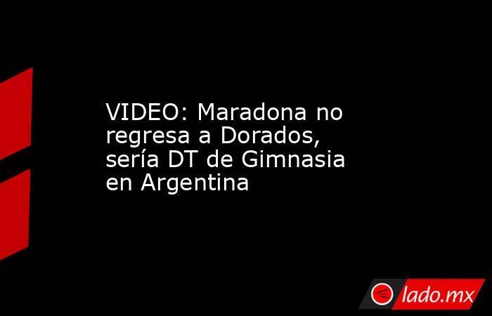 VIDEO: Maradona no regresa a Dorados, sería DT de Gimnasia en Argentina. Noticias en tiempo real