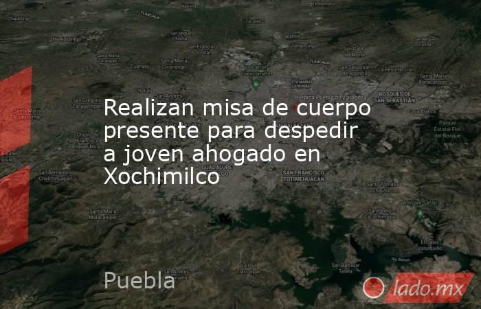 Realizan misa de cuerpo presente para despedir a joven ahogado en Xochimilco. Noticias en tiempo real