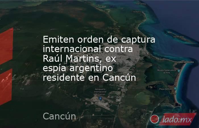 Emiten orden de captura internacional contra Raúl Martins, ex espía argentino residente en Cancún. Noticias en tiempo real