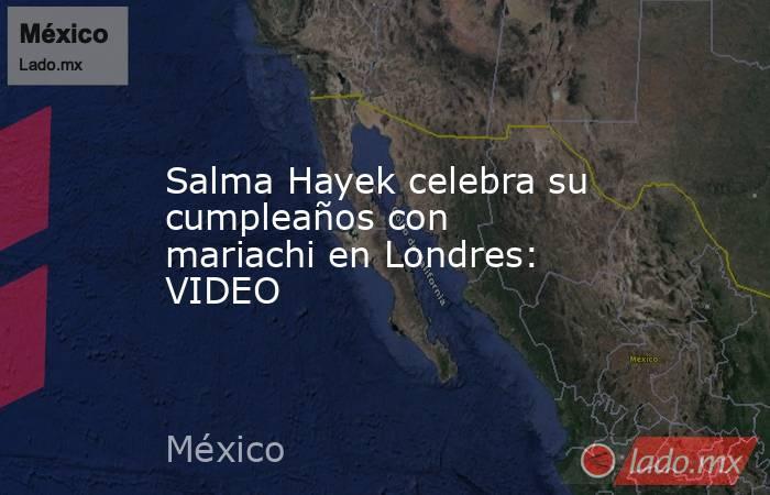 Salma Hayek celebra su cumpleaños con mariachi en Londres: VIDEO. Noticias en tiempo real