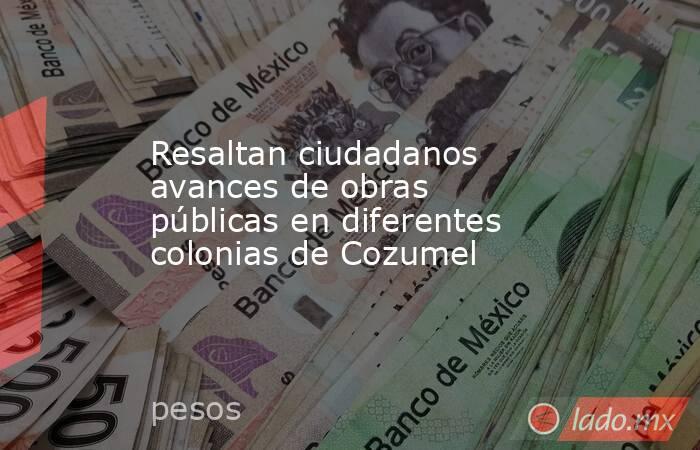 Resaltan ciudadanos avances de obras públicas en diferentes colonias de Cozumel. Noticias en tiempo real