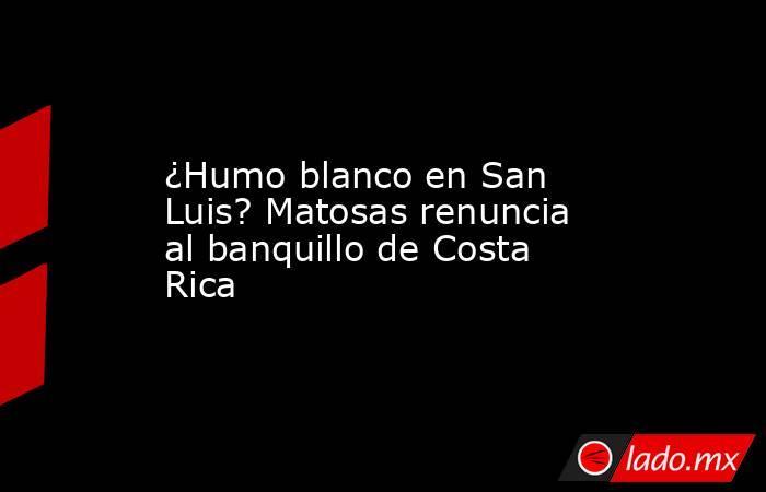 ¿Humo blanco en San Luis? Matosas renuncia al banquillo de Costa Rica. Noticias en tiempo real