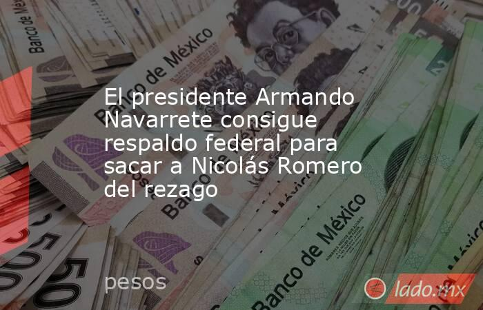El presidente Armando Navarrete consigue respaldo federal para sacar a Nicolás Romero del rezago. Noticias en tiempo real