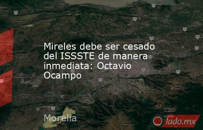 Mireles debe ser cesado del ISSSTE de manera inmediata: Octavio Ocampo. Noticias en tiempo real