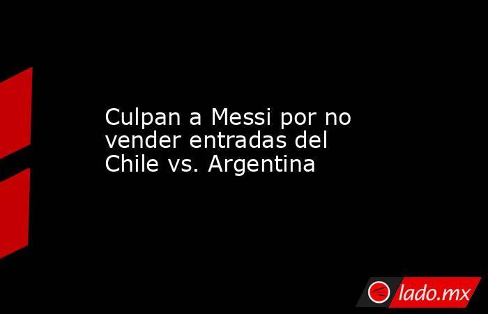 Culpan a Messi por no vender entradas del Chile vs. Argentina. Noticias en tiempo real