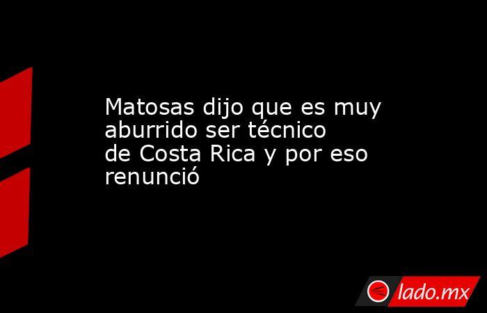 Matosas dijo que es muy aburrido ser técnico de Costa Rica y por eso renunció. Noticias en tiempo real