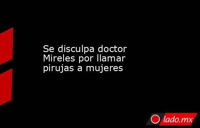 Se disculpa doctor Mireles por llamar pirujas a mujeres. Noticias en tiempo real