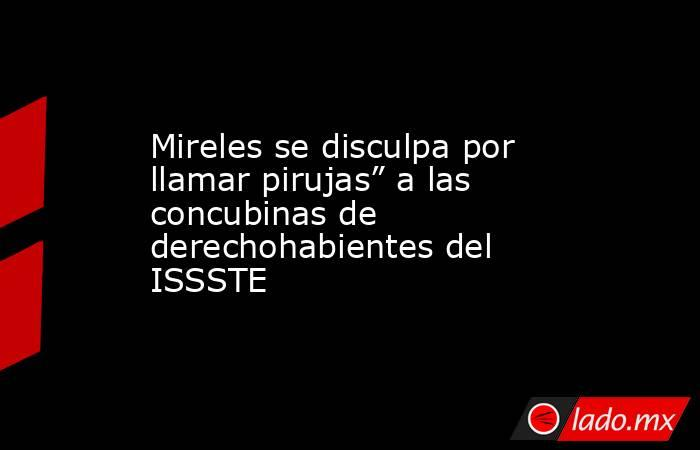 """Mireles se disculpa por llamar pirujas"""" a las concubinas de derechohabientes del ISSSTE. Noticias en tiempo real"""