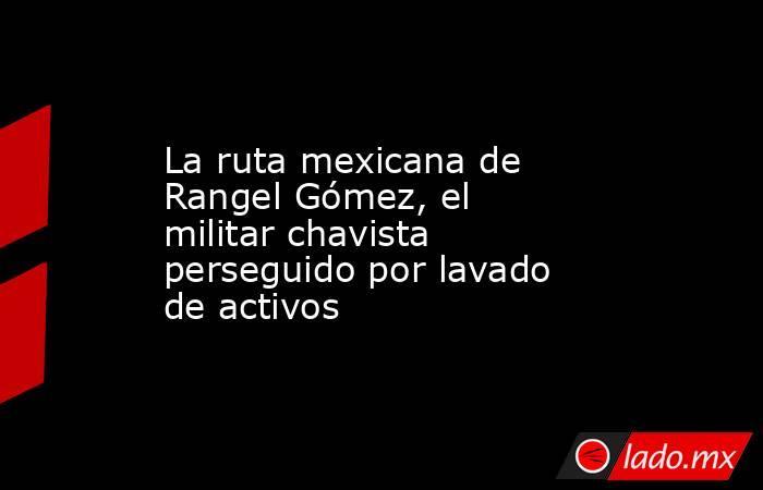 La ruta mexicana de Rangel Gómez, el militar chavista perseguido por lavado de activos. Noticias en tiempo real