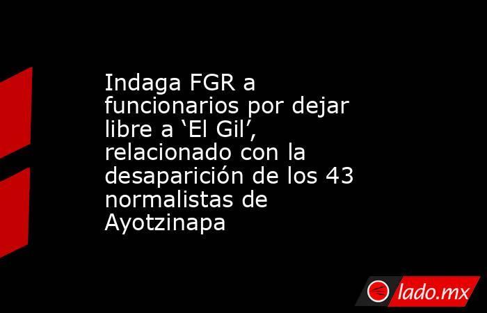 Indaga FGR a funcionarios por dejar libre a 'El Gil', relacionado con la desaparición de los 43 normalistas de Ayotzinapa. Noticias en tiempo real