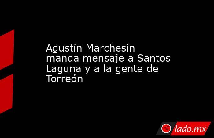 Agustín Marchesín manda mensaje a Santos Laguna y a la gente de Torreón . Noticias en tiempo real