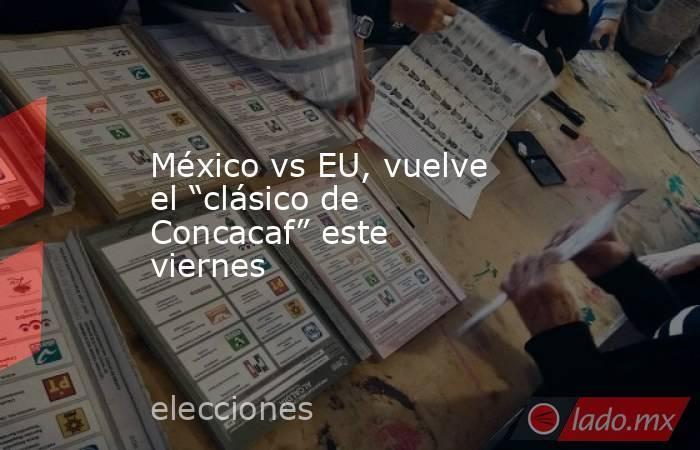 """México vs EU, vuelve el """"clásico de Concacaf"""" este viernes. Noticias en tiempo real"""
