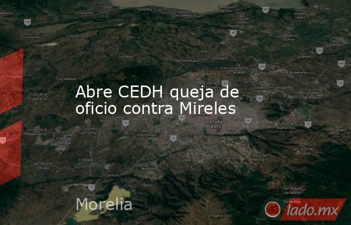 Abre CEDH queja de oficio contra Mireles. Noticias en tiempo real