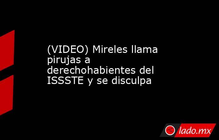 (VIDEO) Mireles llama pirujas a derechohabientes del ISSSTE y se disculpa. Noticias en tiempo real