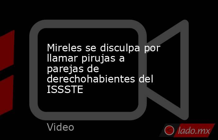 Mireles se disculpa por llamar pirujas a parejas de derechohabientes del ISSSTE. Noticias en tiempo real