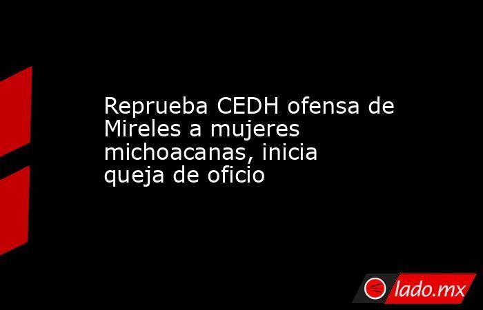 Reprueba CEDH ofensa de Mireles a mujeres michoacanas, inicia queja de oficio  . Noticias en tiempo real