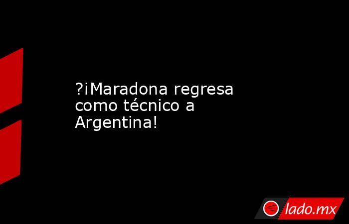?¡Maradona regresa como técnico a Argentina!. Noticias en tiempo real