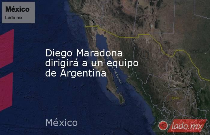 Diego Maradona dirigirá a un equipo de Argentina. Noticias en tiempo real