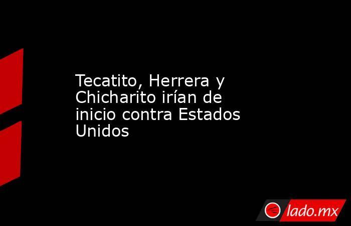 Tecatito, Herrera y Chicharito irían de inicio contra Estados Unidos . Noticias en tiempo real