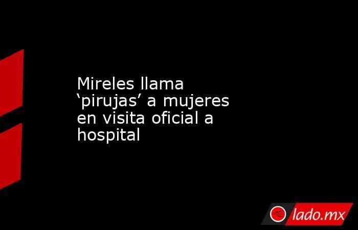 Mireles llama 'pirujas' a mujeres en visita oficial a hospital. Noticias en tiempo real
