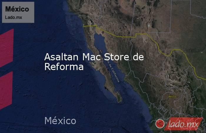Asaltan Mac Store de Reforma. Noticias en tiempo real