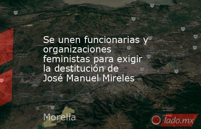 Se unen funcionarias y organizaciones feministas para exigir la destitución de José Manuel Mireles. Noticias en tiempo real
