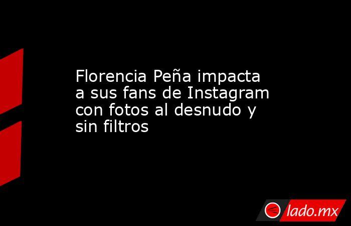 Florencia Peña impacta a sus fans de Instagram con fotos al desnudo y sin filtros. Noticias en tiempo real
