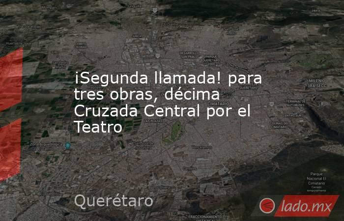 ¡Segunda llamada! para tres obras, décima Cruzada Central por el Teatro. Noticias en tiempo real