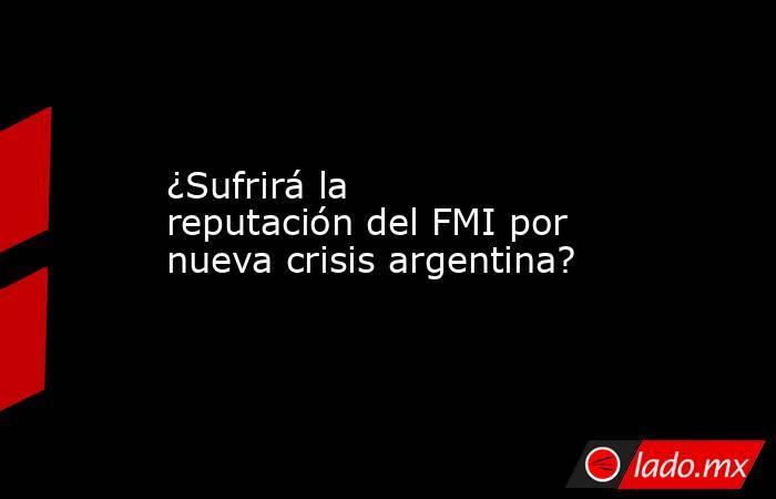 ¿Sufrirá la reputación del FMI por nueva crisis argentina?. Noticias en tiempo real