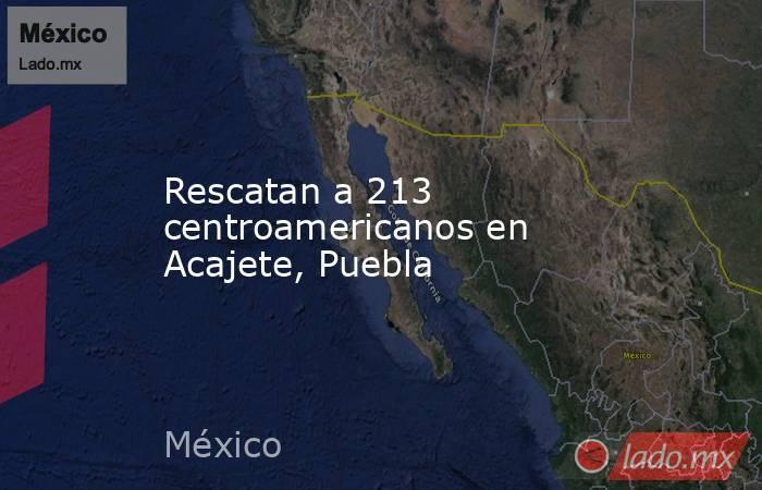 Rescatan a 213 centroamericanos en Acajete, Puebla. Noticias en tiempo real