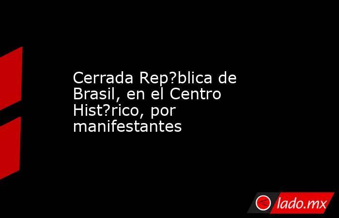 Cerrada Rep?blica de Brasil, en el Centro Hist?rico, por manifestantes. Noticias en tiempo real