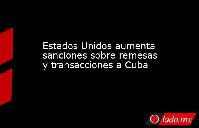 Estados Unidos aumenta sanciones sobre remesas y transacciones a Cuba. Noticias en tiempo real