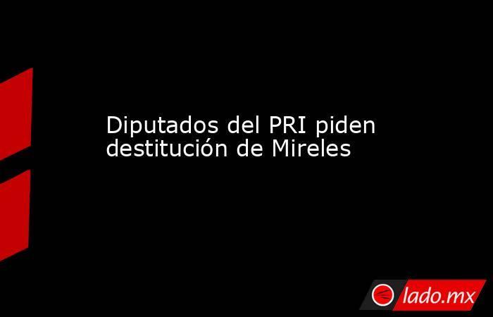 Diputados del PRI piden destitución de Mireles. Noticias en tiempo real