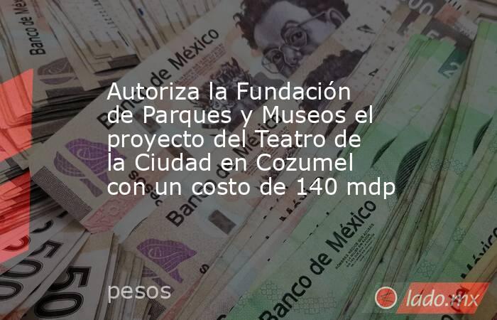 Autoriza la Fundación de Parques y Museos el proyecto del Teatro de la Ciudad en Cozumel con un costo de 140 mdp. Noticias en tiempo real