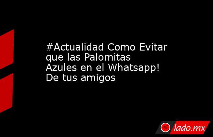 #Actualidad Como Evitar que las Palomitas Azules en el Whatsapp! De tus amigos. Noticias en tiempo real