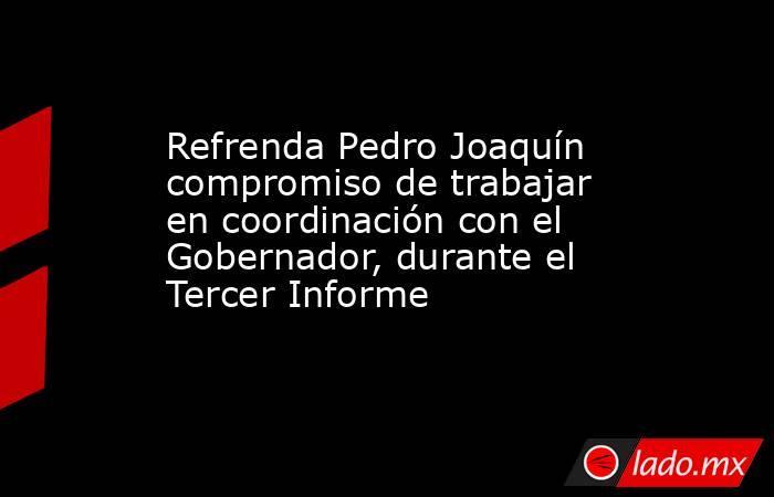 Refrenda Pedro Joaquín compromiso de trabajar en coordinación con el Gobernador, durante el Tercer Informe. Noticias en tiempo real