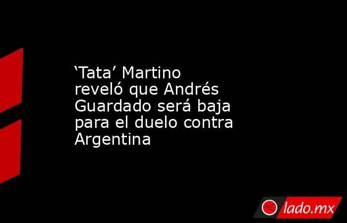 'Tata' Martino reveló que Andrés Guardado será baja para el duelo contra Argentina. Noticias en tiempo real