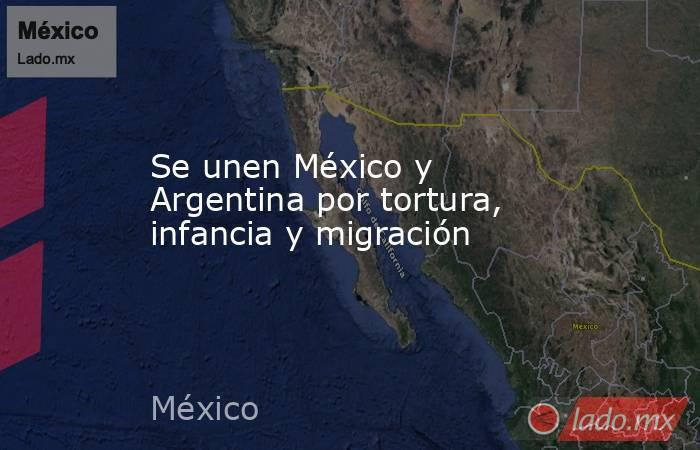 Se unen México y Argentina por tortura, infancia y migración. Noticias en tiempo real