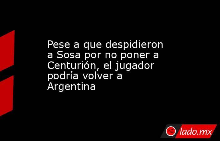 Pese a que despidieron a Sosa por no poner a Centurión, el jugador podría volver a Argentina . Noticias en tiempo real