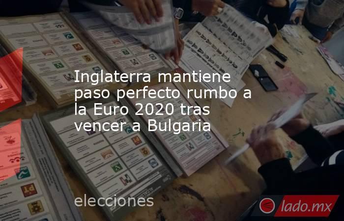 Inglaterra mantiene paso perfecto rumbo a la Euro 2020 tras vencer a Bulgaria. Noticias en tiempo real